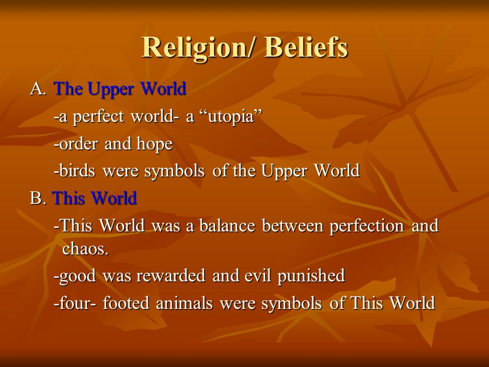 Religion/ Beliefs A. The Upper World -a perfect world- a utopia -a perfect world- a utopia -order and hope -order and hope -birds were symbols of the