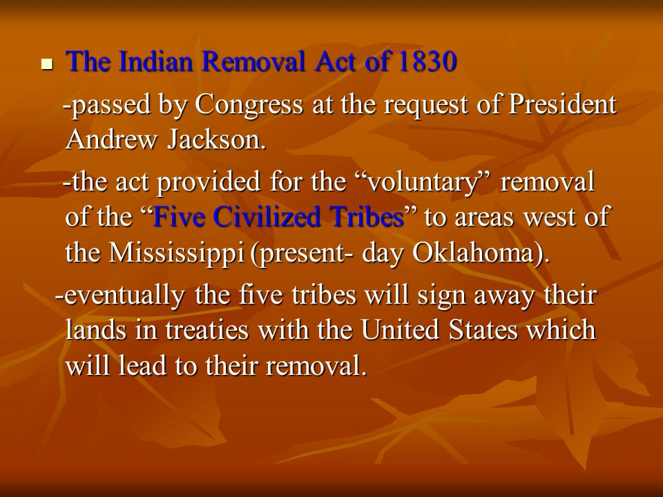 The Indian Removal Act of 1830 The Indian Removal Act of 1830 -passed by Congress at the request of President Andrew Jackson. -passed by Congress at t