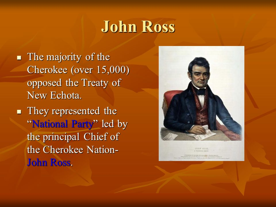 John Ross The majority of the Cherokee (over 15,000) opposed the Treaty of New Echota. The majority of the Cherokee (over 15,000) opposed the Treaty o