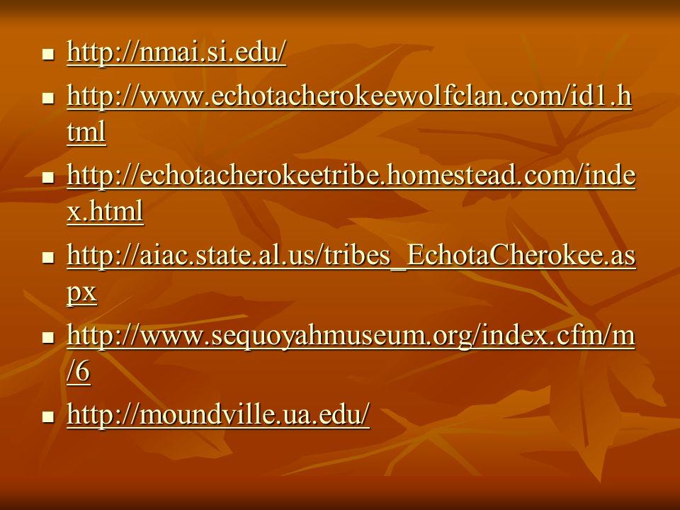 http://nmai.si.edu/ http://nmai.si.edu/ http://nmai.si.edu/ http://www.echotacherokeewolfclan.com/id1.h tml http://www.echotacherokeewolfclan.com/id1.h tml http://www.echotacherokeewolfclan.com/id1.h tml http://www.echotacherokeewolfclan.com/id1.h tml http://echotacherokeetribe.homestead.com/inde x.html http://echotacherokeetribe.homestead.com/inde x.html http://echotacherokeetribe.homestead.com/inde x.html http://echotacherokeetribe.homestead.com/inde x.html http://aiac.state.al.us/tribes_EchotaCherokee.as px http://aiac.state.al.us/tribes_EchotaCherokee.as px http://aiac.state.al.us/tribes_EchotaCherokee.as px http://aiac.state.al.us/tribes_EchotaCherokee.as px http://www.sequoyahmuseum.org/index.cfm/m /6 http://www.sequoyahmuseum.org/index.cfm/m /6 http://www.sequoyahmuseum.org/index.cfm/m /6 http://www.sequoyahmuseum.org/index.cfm/m /6 http://moundville.ua.edu/ http://moundville.ua.edu/ http://moundville.ua.edu/