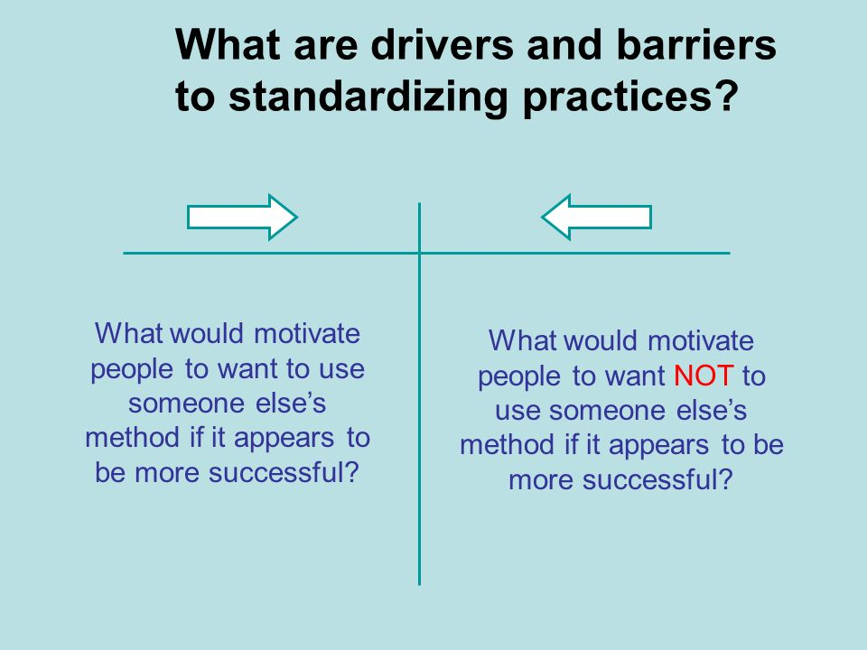 What are drivers and barriers to standardizing practices? What would motivate people to want to use someone elses method if it appears to be more succ