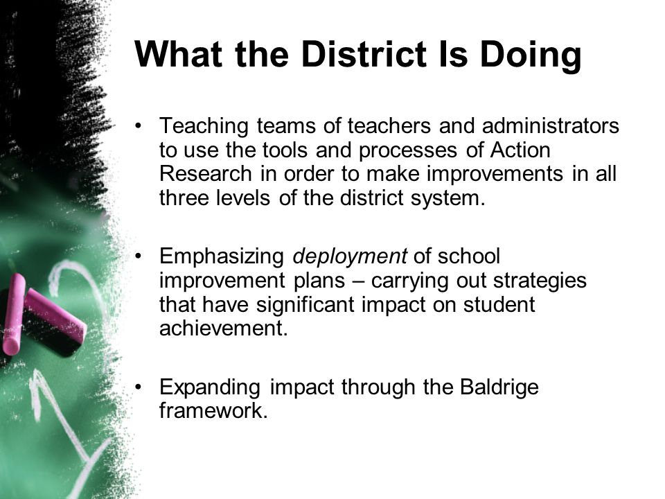 What the District Is Doing Teaching teams of teachers and administrators to use the tools and processes of Action Research in order to make improvemen