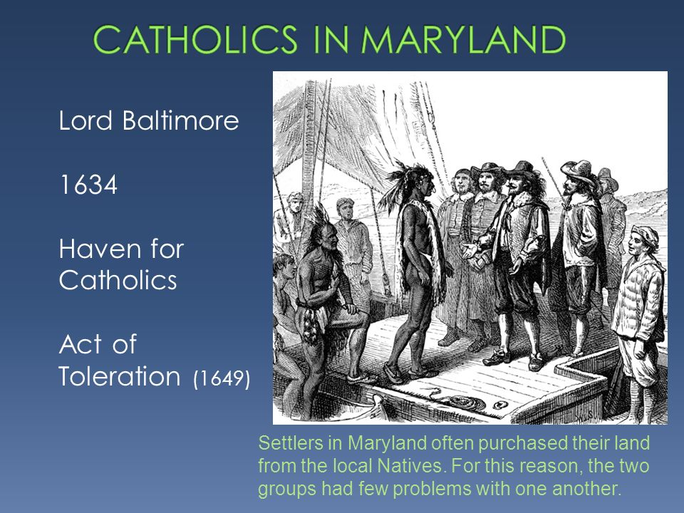 Lord Baltimore 1634 Haven for Catholics Act of Toleration (1649) Settlers in Maryland often purchased their land from the local Natives.