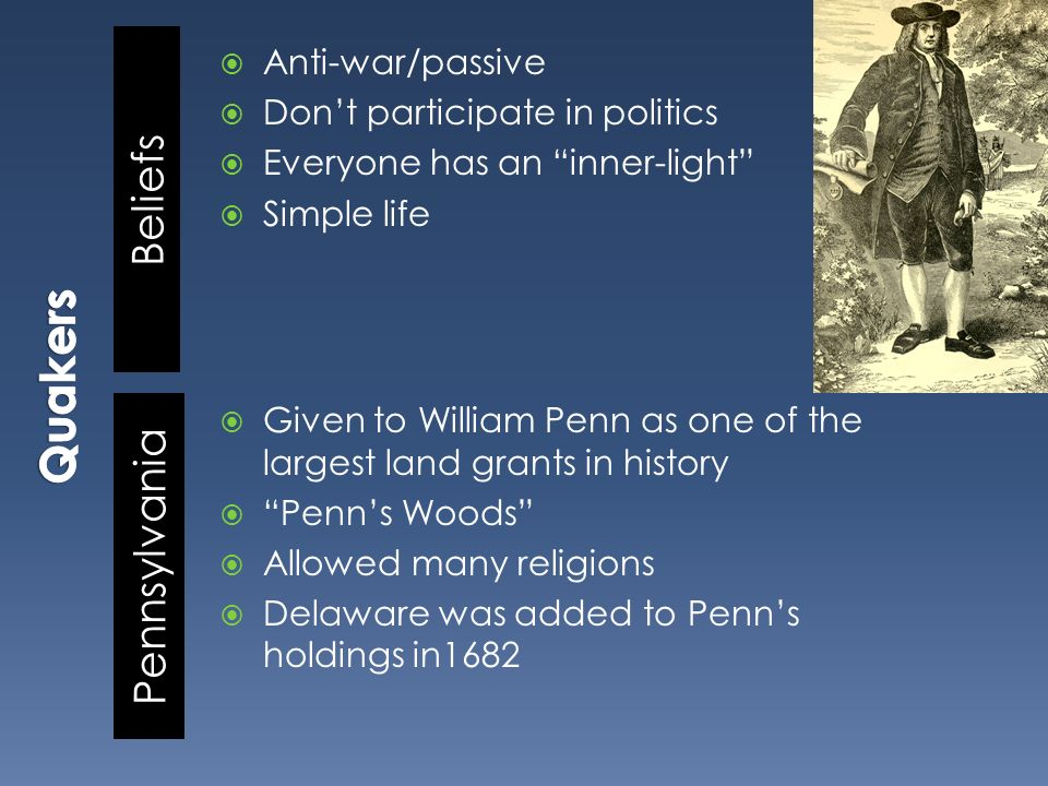 Beliefs Pennsylvania Anti-war/passive Dont participate in politics Everyone has an inner-light Simple life Given to William Penn as one of the largest land grants in history Penns Woods Allowed many religions Delaware was added to Penns holdings in1682
