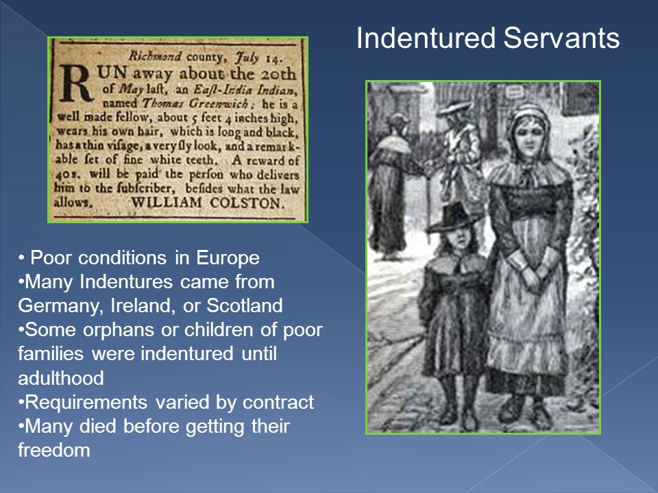 Indentured Servants Poor conditions in Europe Many Indentures came from Germany, Ireland, or Scotland Some orphans or children of poor families were i