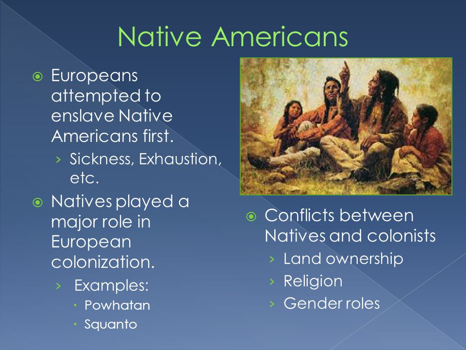 Europeans attempted to enslave Native Americans first. Sickness, Exhaustion, etc. Natives played a major role in European colonization. Examples: Powh