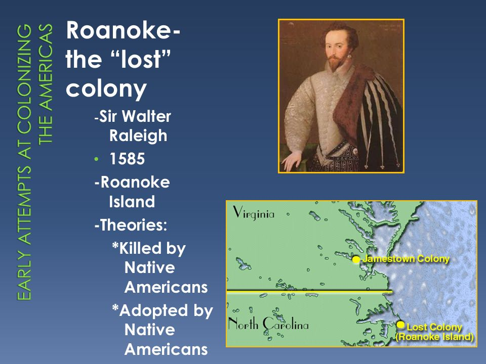 Roanoke- the lost colony - Sir Walter Raleigh 1585 -Roanoke Island -Theories: *Killed by Native Americans *Adopted by Native Americans