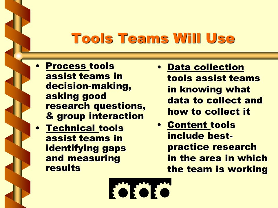 Tools Teams Will Use Process tools assist teams in decision-making, asking good research questions, & group interactionProcess tools assist teams in d