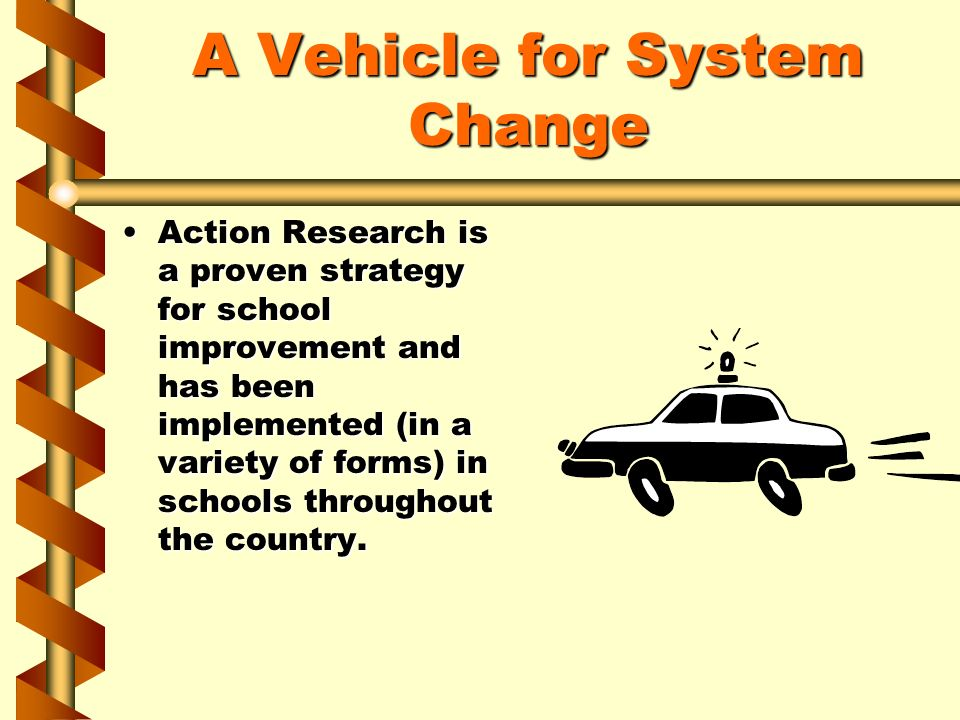 A Vehicle for System Change Action Research is a proven strategy for school improvement and has been implemented (in a variety of forms) in schools th