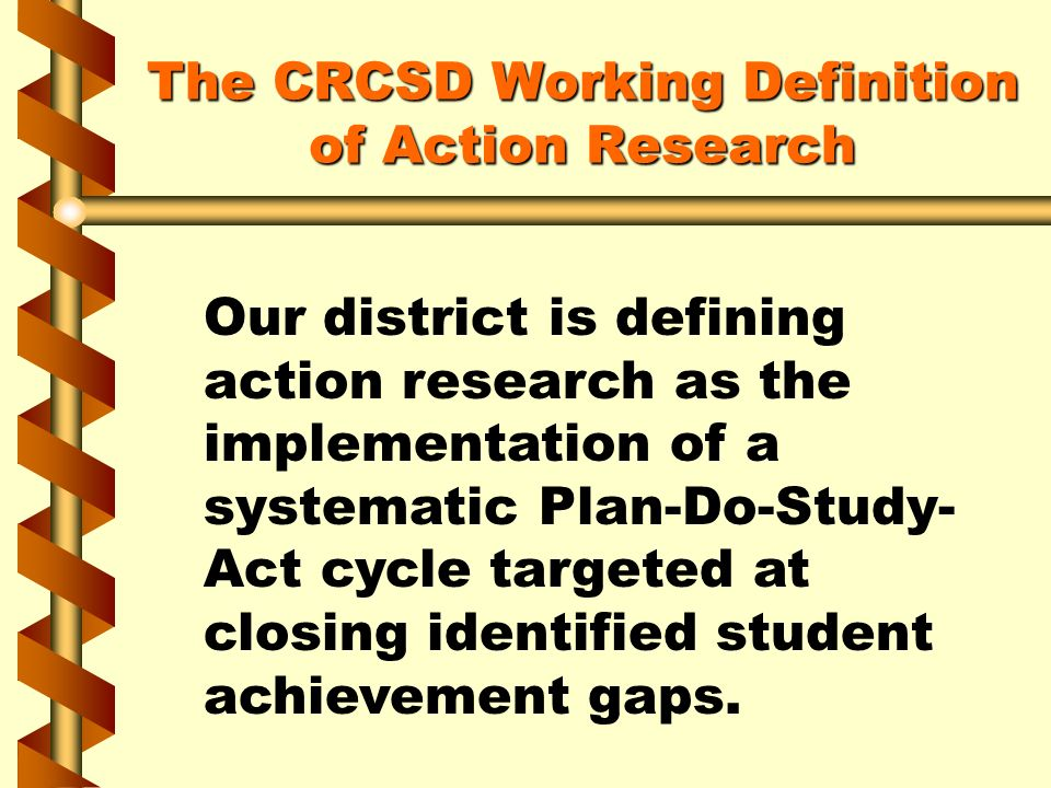 The CRCSD Working Definition of Action Research Our district is defining action research as the implementation of a systematic Plan-Do-Study- Act cycl