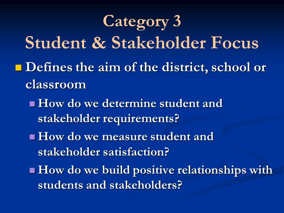 Category 3 Student & Stakeholder Focus Defines the aim of the district, school or classroom Defines the aim of the district, school or classroom How d