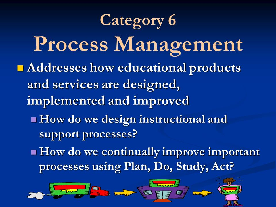 Category 6 Process Management Addresses how educational products and services are designed, implemented and improved Addresses how educational product