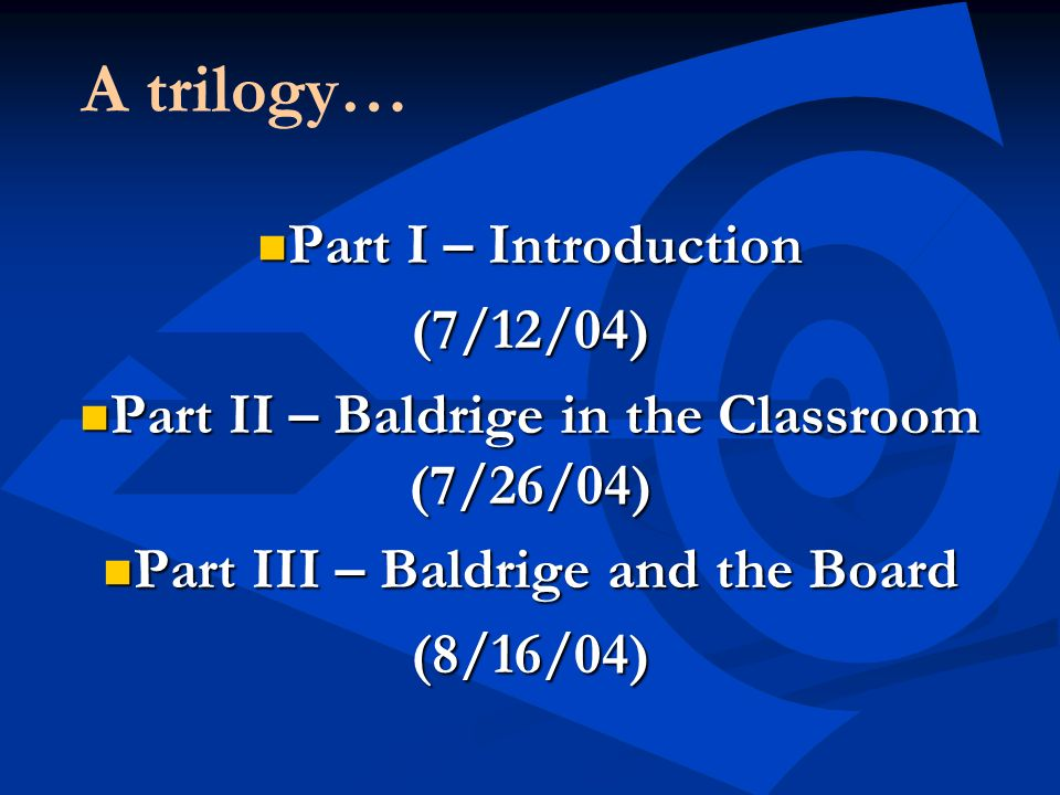 A trilogy… Part I – Introduction Part I – Introduction(7/12/04) Part II – Baldrige in the Classroom (7/26/04) Part II – Baldrige in the Classroom (7/2
