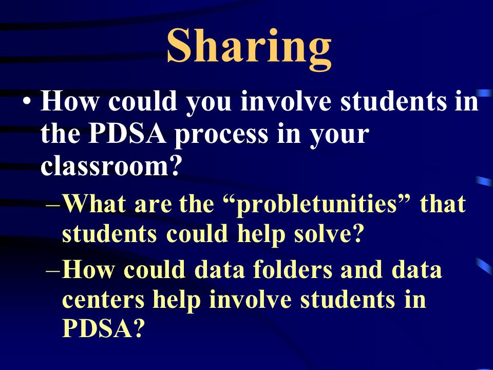 Sharing How could you involve students in the PDSA process in your classroom? –What are the probletunities that students could help solve? –How could