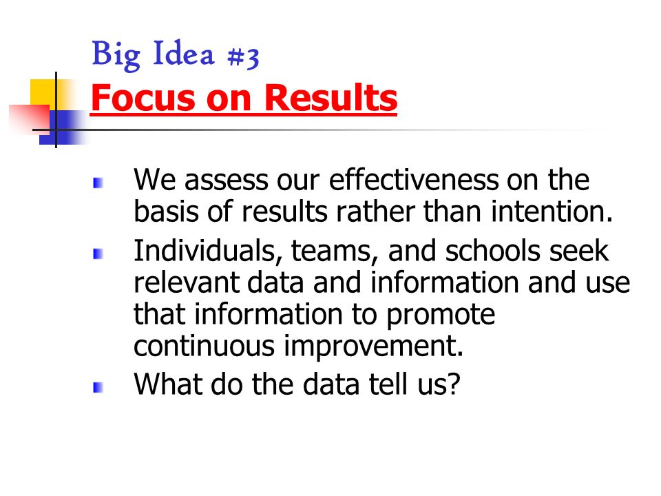 Big Idea #3 Focus on Results We assess our effectiveness on the basis of results rather than intention. Individuals, teams, and schools seek relevant