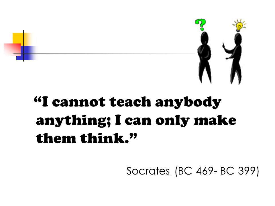 I cannot teach anybody anything; I can only make them think. Socrates (BC 469- BC 399)