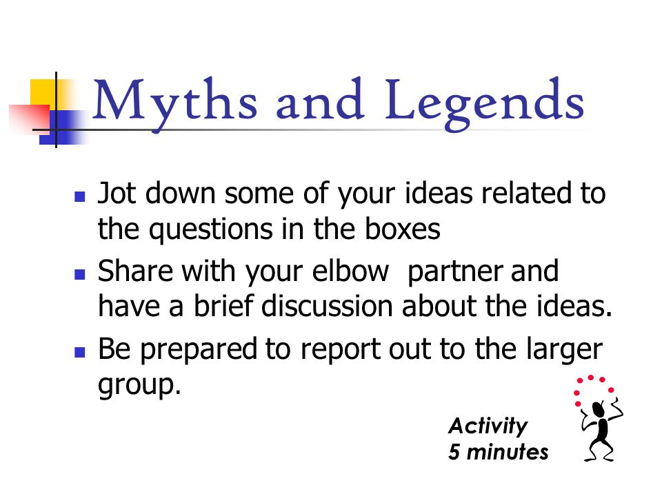 Myths and Legends Jot down some of your ideas related to the questions in the boxes Share with your elbow partner and have a brief discussion about th
