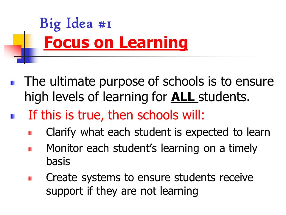 Big Idea #1 Focus on Learning The ultimate purpose of schools is to ensure high levels of learning for ALL students. If this is true, then schools wil