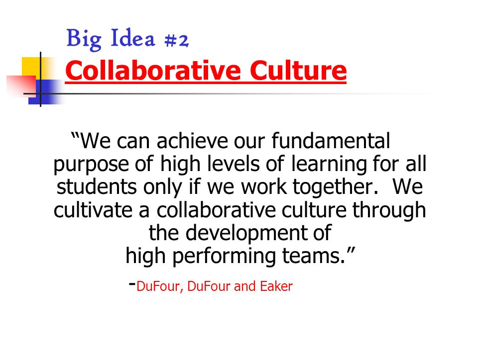 Big Idea #2 Collaborative Culture We can achieve our fundamental purpose of high levels of learning for all students only if we work together. We cult