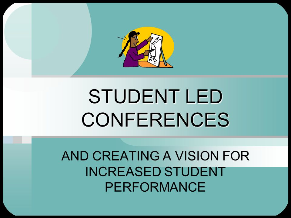 STUDENT LED CONFERENCES AND CREATING A VISION FOR INCREASED STUDENT PERFORMANCE