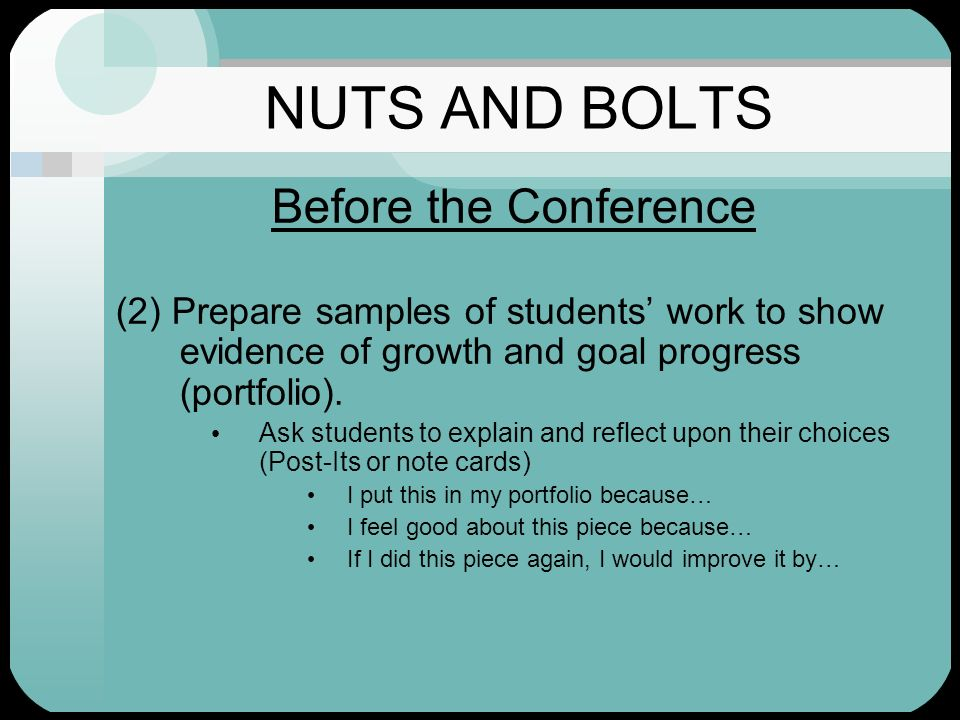 NUTS AND BOLTS Before the Conference (2) Prepare samples of students work to show evidence of growth and goal progress (portfolio). Ask students to ex