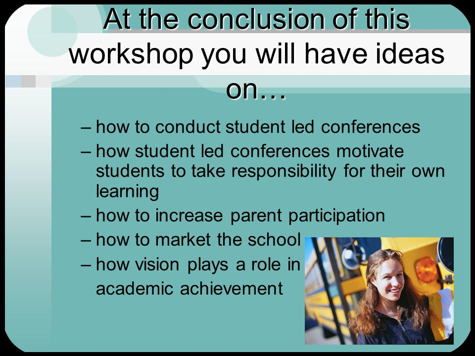 At the conclusion of this workshop you will have ideas on… –how to conduct student led conferences –how student led conferences motivate students to t