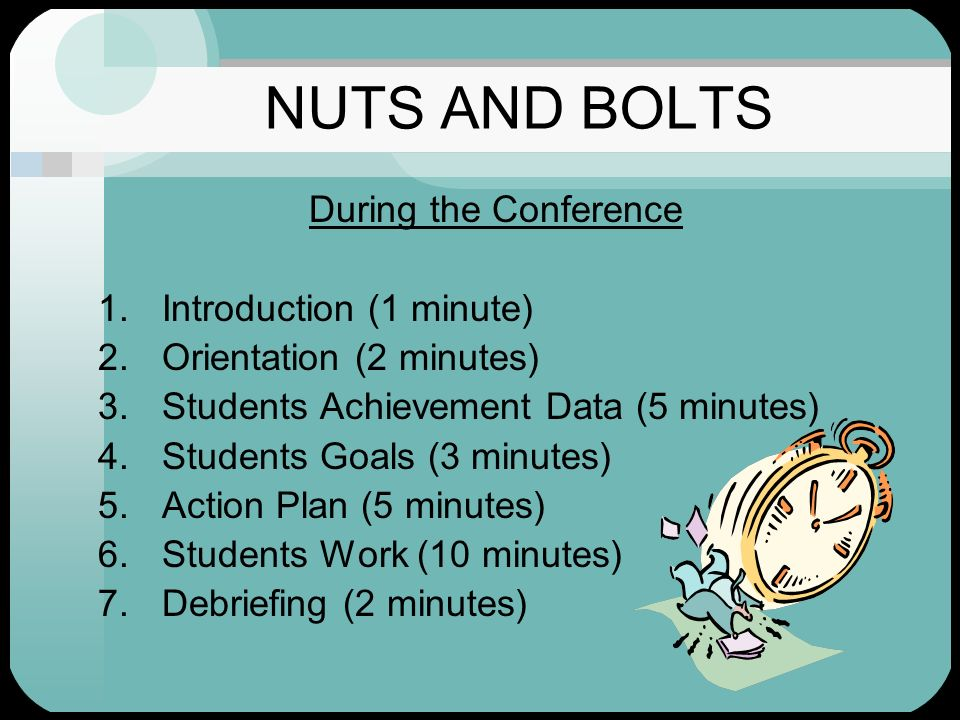 NUTS AND BOLTS During the Conference 1.Introduction (1 minute) 2.Orientation (2 minutes) 3.Students Achievement Data (5 minutes) 4.Students Goals (3 m