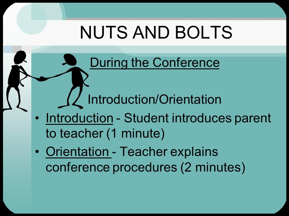 NUTS AND BOLTS During the Conference Introduction/Orientation Introduction - Student introduces parent to teacher (1 minute) Orientation - Teacher exp