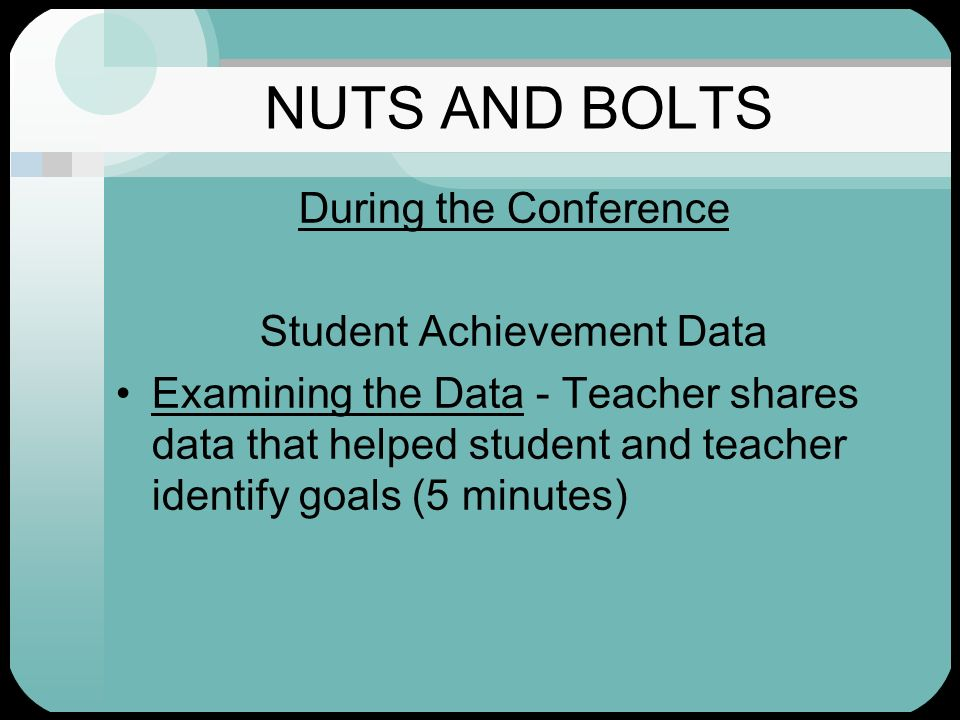 NUTS AND BOLTS During the Conference Student Achievement Data Examining the Data - Teacher shares data that helped student and teacher identify goals