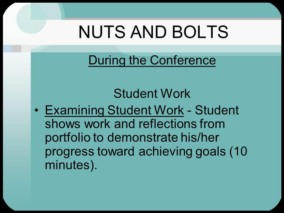 NUTS AND BOLTS During the Conference Student Work Examining Student Work - Student shows work and reflections from portfolio to demonstrate his/her pr