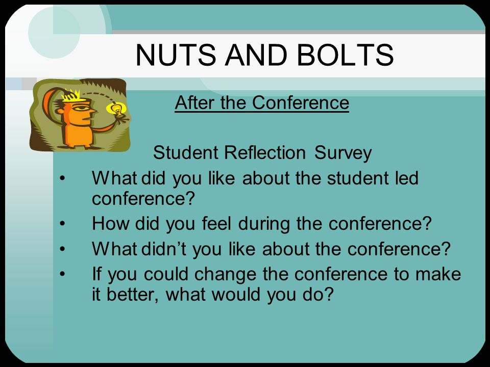 NUTS AND BOLTS After the Conference Student Reflection Survey What did you like about the student led conference? How did you feel during the conferen