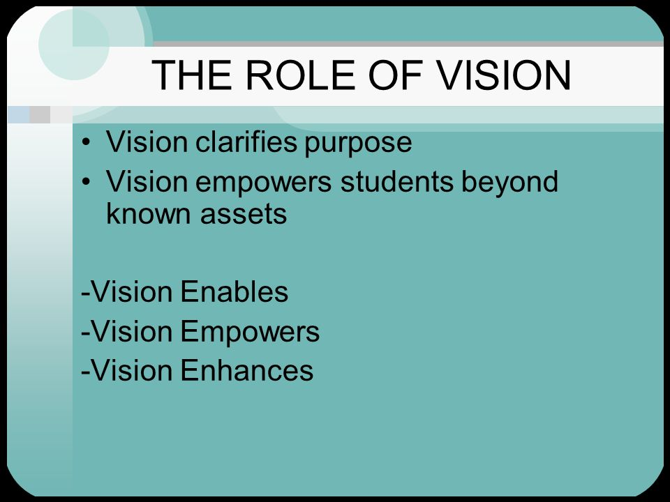 THE ROLE OF VISION Vision clarifies purpose Vision empowers students beyond known assets -Vision Enables -Vision Empowers -Vision Enhances