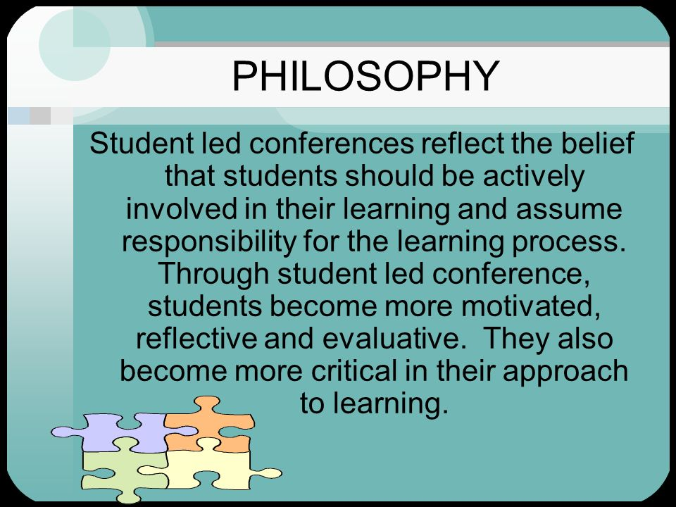 PHILOSOPHY Student led conferences reflect the belief that students should be actively involved in their learning and assume responsibility for the le