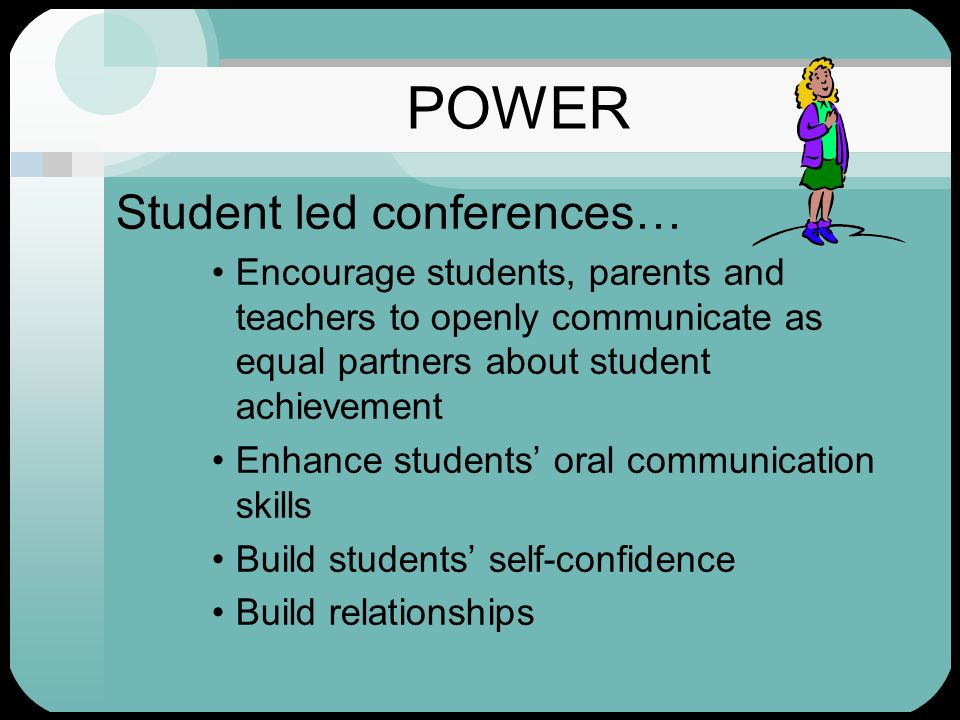 POWER Student led conferences… Encourage students, parents and teachers to openly communicate as equal partners about student achievement Enhance stud