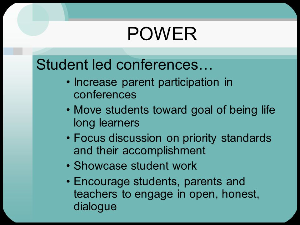 POWER Student led conferences… Increase parent participation in conferences Move students toward goal of being life long learners Focus discussion on