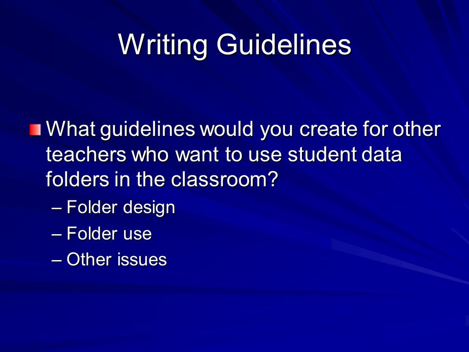Writing Guidelines What guidelines would you create for other teachers who want to use student data folders in the classroom.