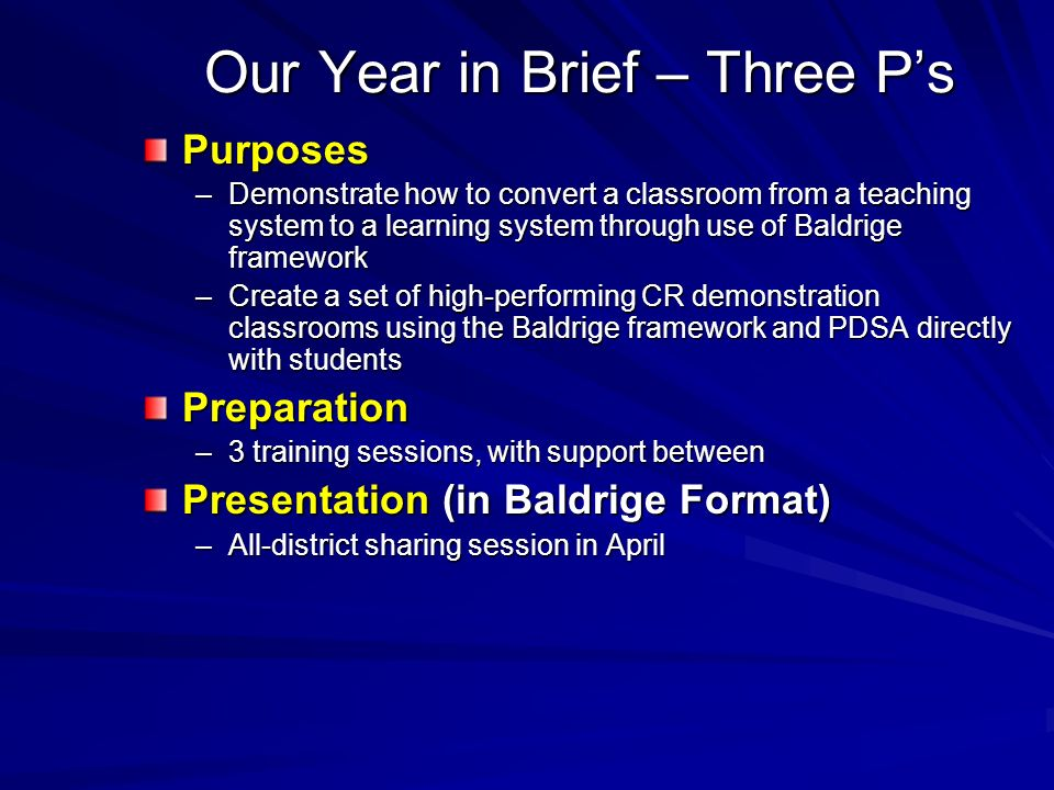 Our Year in Brief – Three Ps Purposes –Demonstrate how to convert a classroom from a teaching system to a learning system through use of Baldrige framework –Create a set of high-performing CR demonstration classrooms using the Baldrige framework and PDSA directly with students Preparation –3 training sessions, with support between Presentation (in Baldrige Format) –All-district sharing session in April