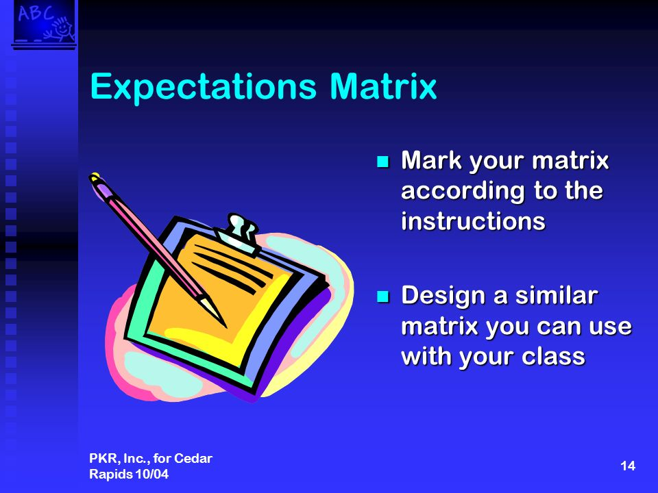 PKR, Inc., for Cedar Rapids 10/04 14 Expectations Matrix Mark your matrix according to the instructions Design a similar matrix you can use with your class
