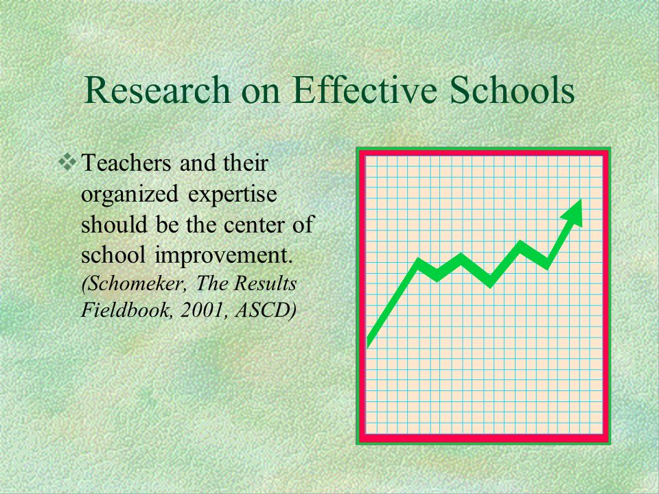 Research on Effective Schools Teachers and their organized expertise should be the center of school improvement.