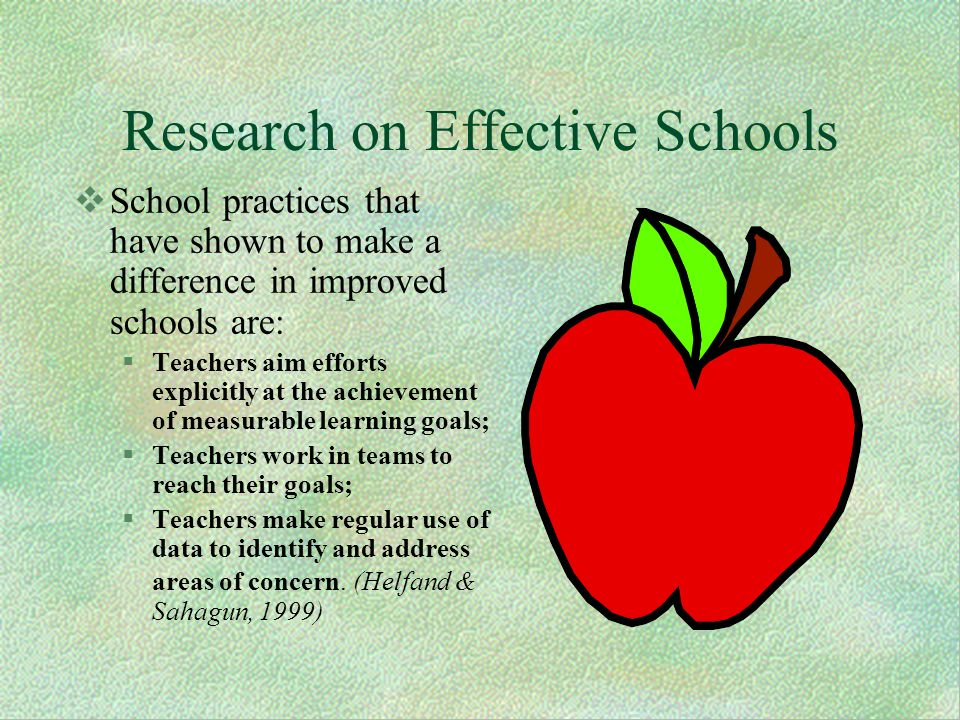 Research on Effective Schools School practices that have shown to make a difference in improved schools are: Teachers aim efforts explicitly at the achievement of measurable learning goals; Teachers work in teams to reach their goals; Teachers make regular use of data to identify and address areas of concern.