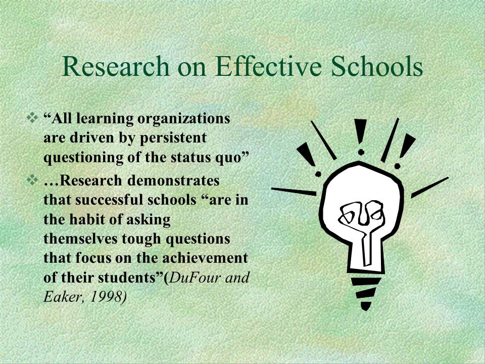 Research on Effective Schools All learning organizations are driven by persistent questioning of the status quo …Research demonstrates that successful schools are in the habit of asking themselves tough questions that focus on the achievement of their students(DuFour and Eaker, 1998)