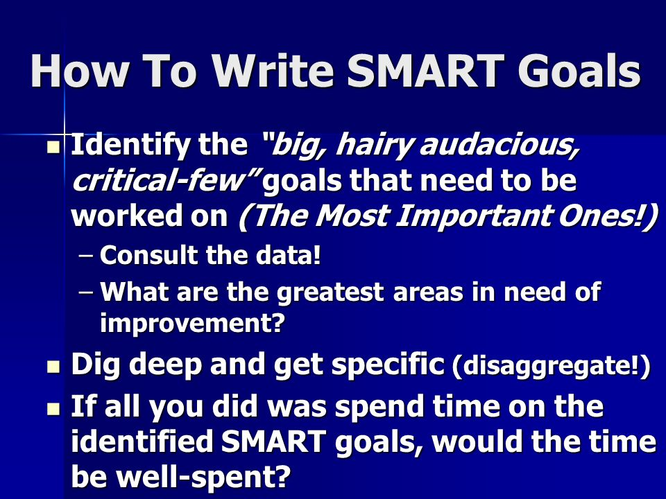 How To Write SMART Goals Identify the big, hairy audacious, critical-few goals that need to be worked on (The Most Important Ones!) Identify the big,