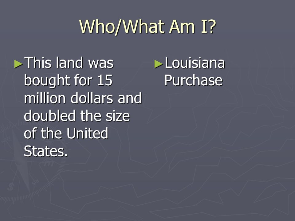 Who/What Am I? This land was bought for 15 million dollars and doubled the size of the United States. This land was bought for 15 million dollars and
