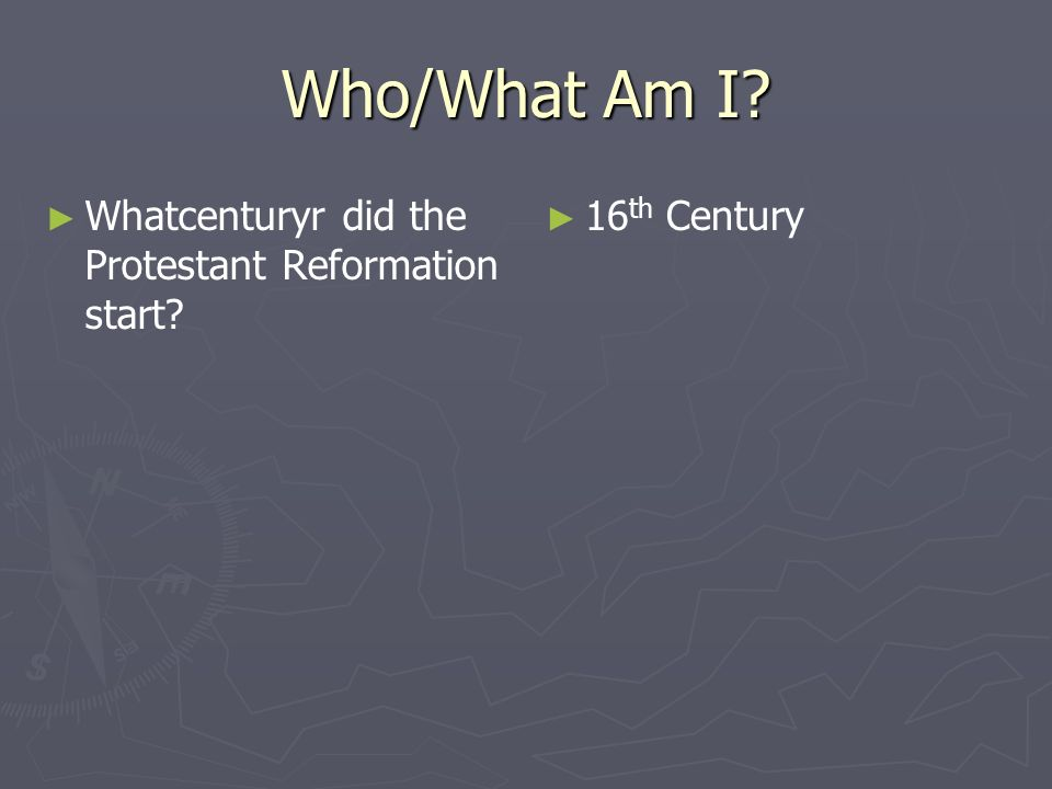 Who/What Am I? Whatcenturyr did the Protestant Reformation start? 16 th Century