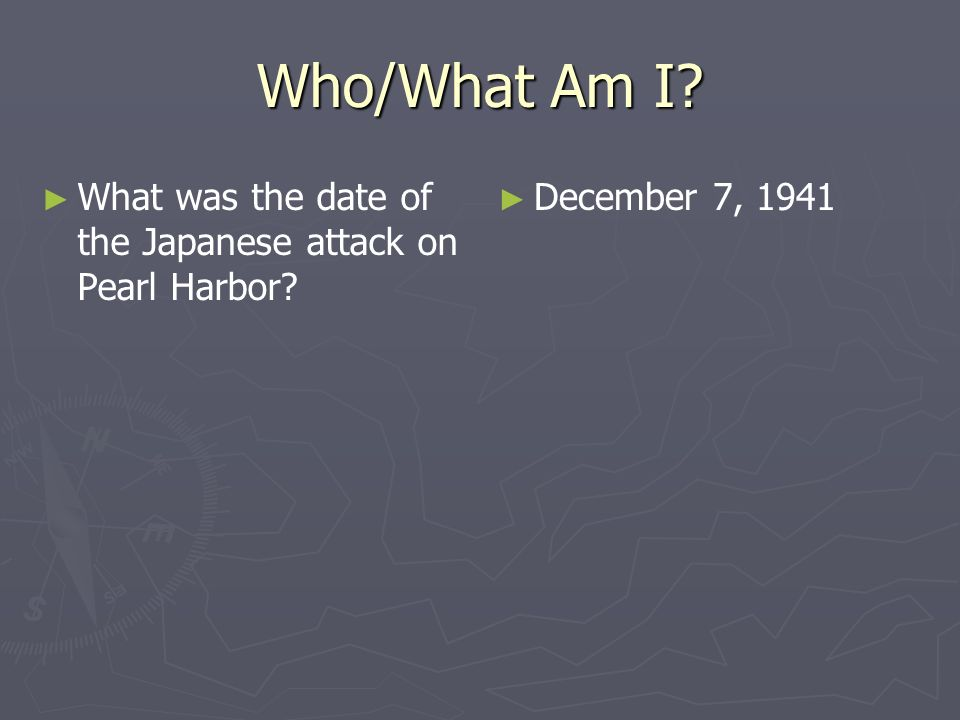 Who/What Am I? What was the date of the Japanese attack on Pearl Harbor? December 7, 1941