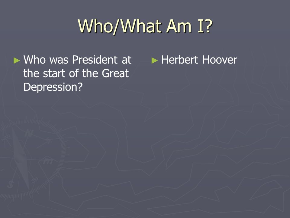 Who/What Am I? Who was President at the start of the Great Depression? Herbert Hoover