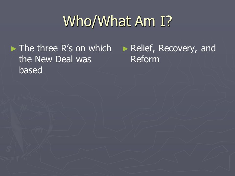 Who/What Am I? The three Rs on which the New Deal was based Relief, Recovery, and Reform