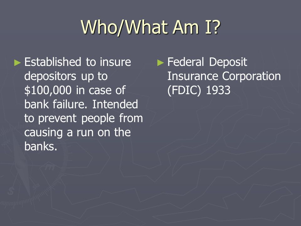 Who/What Am I? Established to insure depositors up to $100,000 in case of bank failure. Intended to prevent people from causing a run on the banks. Fe