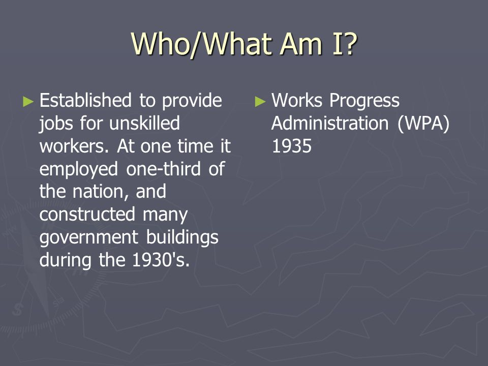 Who/What Am I? Established to provide jobs for unskilled workers. At one time it employed one-third of the nation, and constructed many government bui