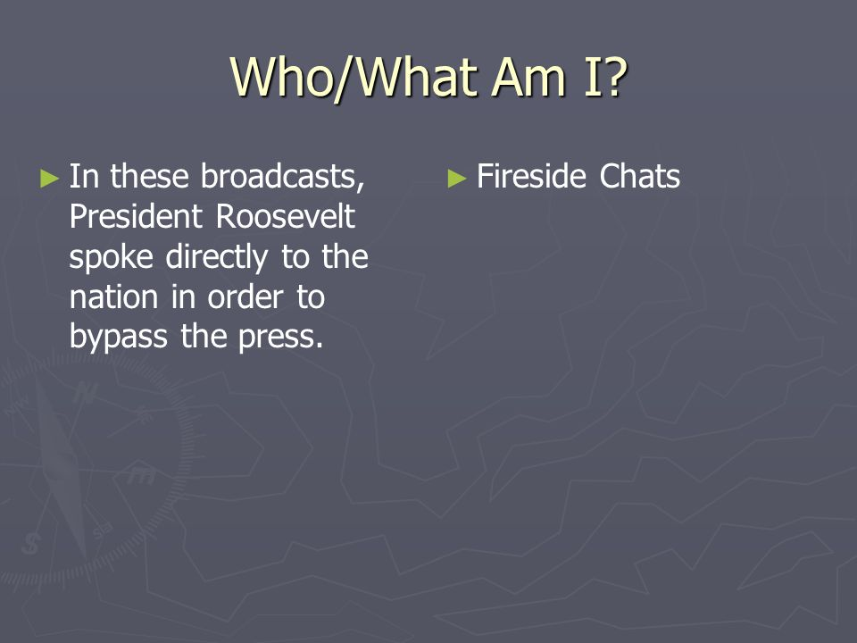 Who/What Am I? In these broadcasts, President Roosevelt spoke directly to the nation in order to bypass the press. Fireside Chats